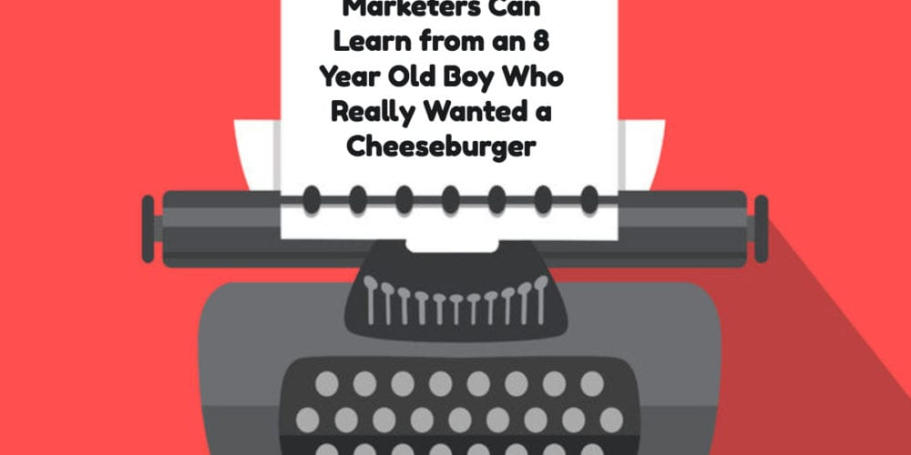 What Content Marketers Can Learn from an 8 Year Old Boy Who Really Wanted a Cheeseburger