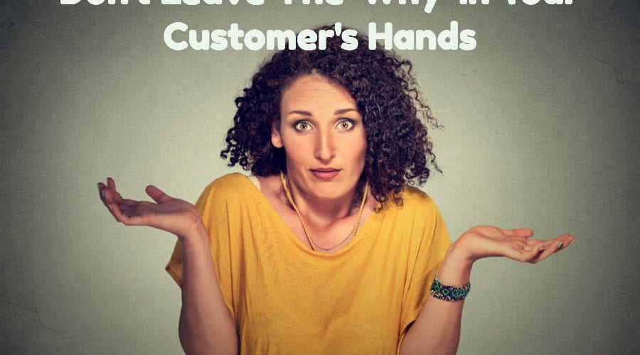 Don't Leave The 'Why' In Your Customer's Hands