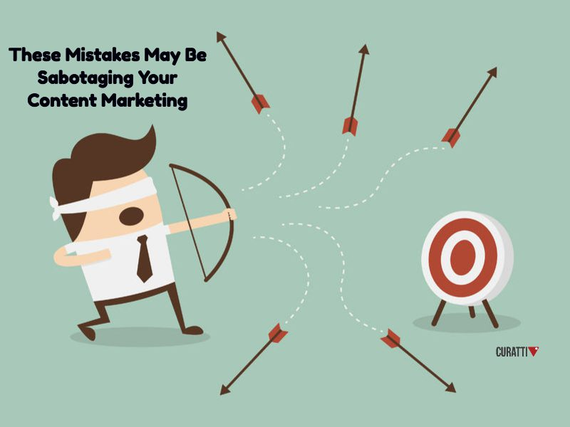 These Mistakes May Be Sabotaging Your Content Marketing