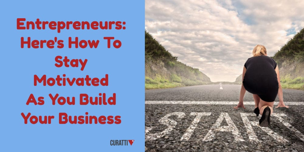Entrepreneurs: Here's How To Stay Motivated As You Build Your Business